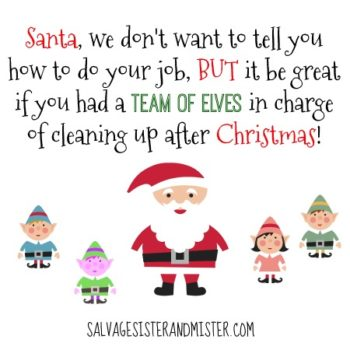 Santa we don't want to tell you how to do your job, BUT it would be great if you have a team of elves in charge of cleaning up after Christmas.