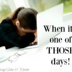 When It's One of THOSE Days!- Dealing with Hard Days
