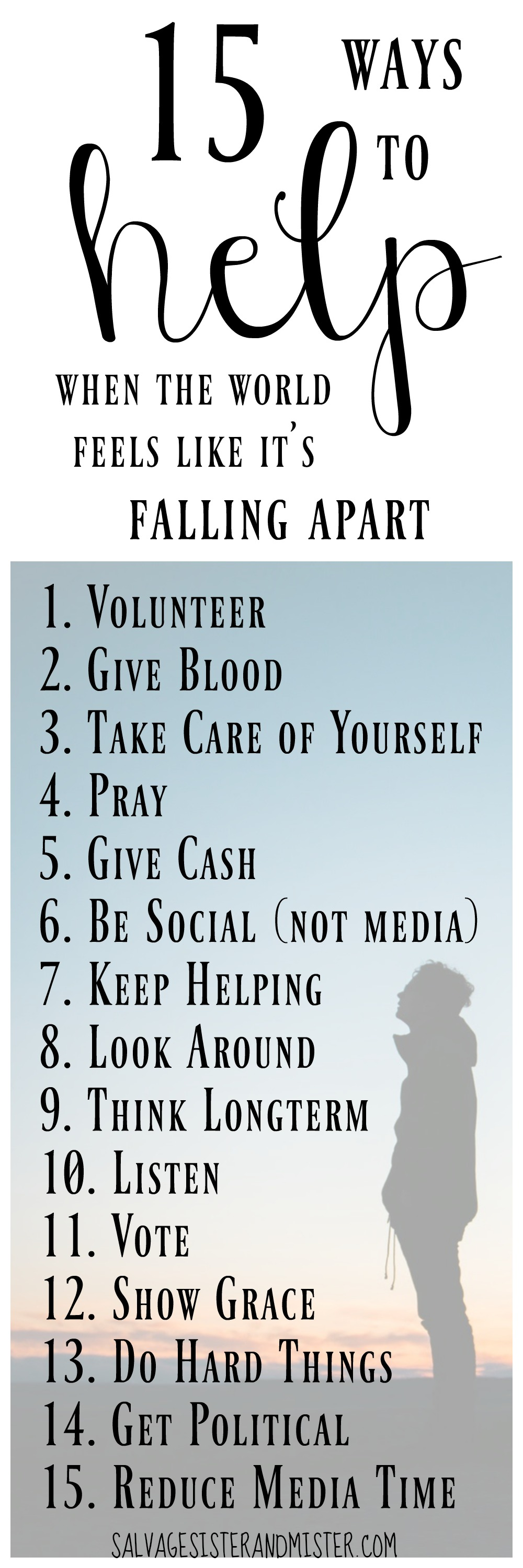 15 Ways to help when the world feels like it's falling apart.  After a tragic event we often don't know what to do.  Here are 15 actions to take personally to help one another and ourselves from being stressed, depressed, and feeling like the world is terrible.  volunteer, pray, give blood, give financially, keep helping, etc.  Inspire others and we might just be the change we are looking for.