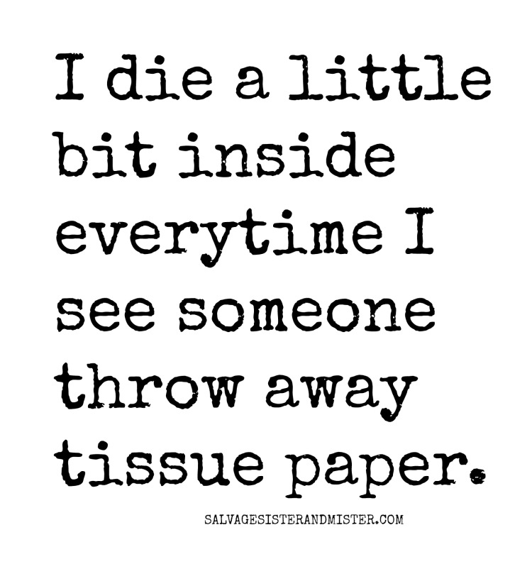 """""""I die a little bit inside when I see someone throw away tissue paper."""" Salvagesisterandmsiter.com #wastenot"""