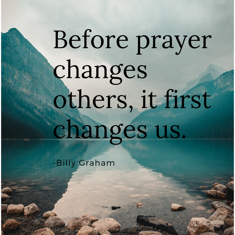 Billy Graham Quote - Before prayer changes others, it first changes us.